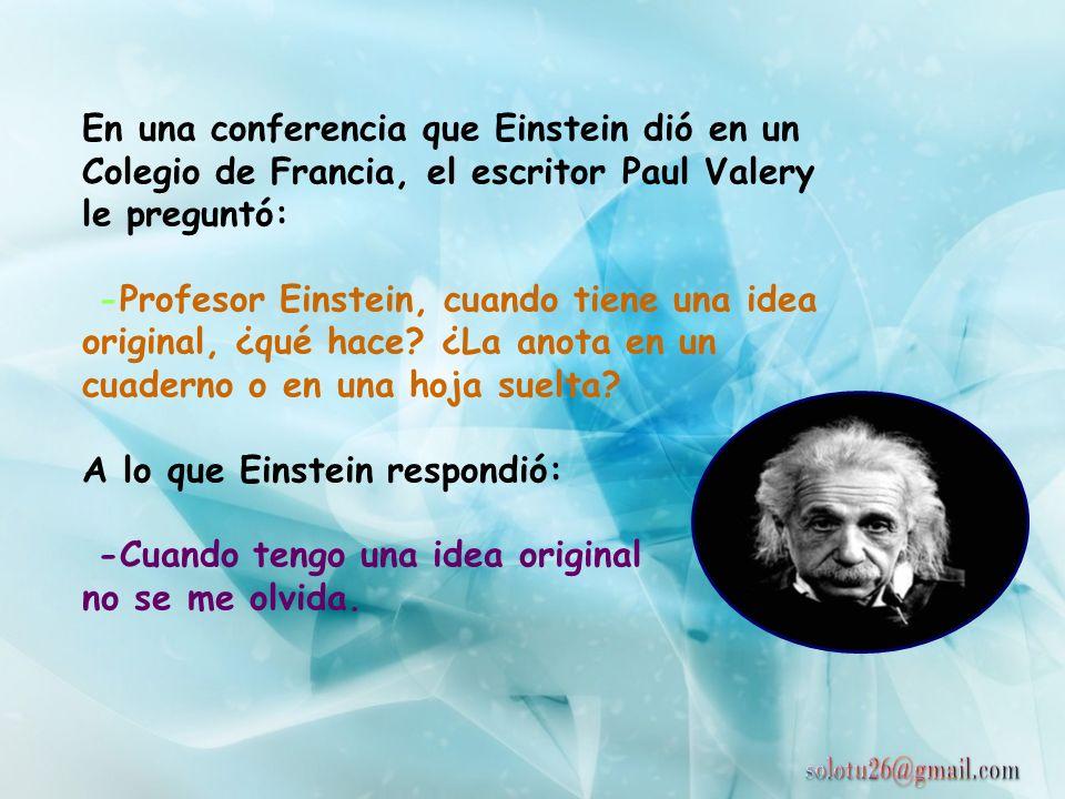 En una conferencia que Einstein dió en un Colegio de Francia, el escritor Paul Valery le preguntó: