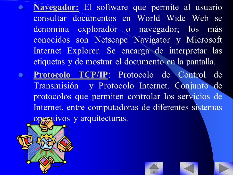 Navegador: El software que permite al usuario consultar documentos en World Wide Web se denomina explorador o navegador; los más conocidos son Netscape Navigator y Microsoft Internet Explorer. Se encarga de interpretar las etiquetas y de mostrar el documento en la pantalla.