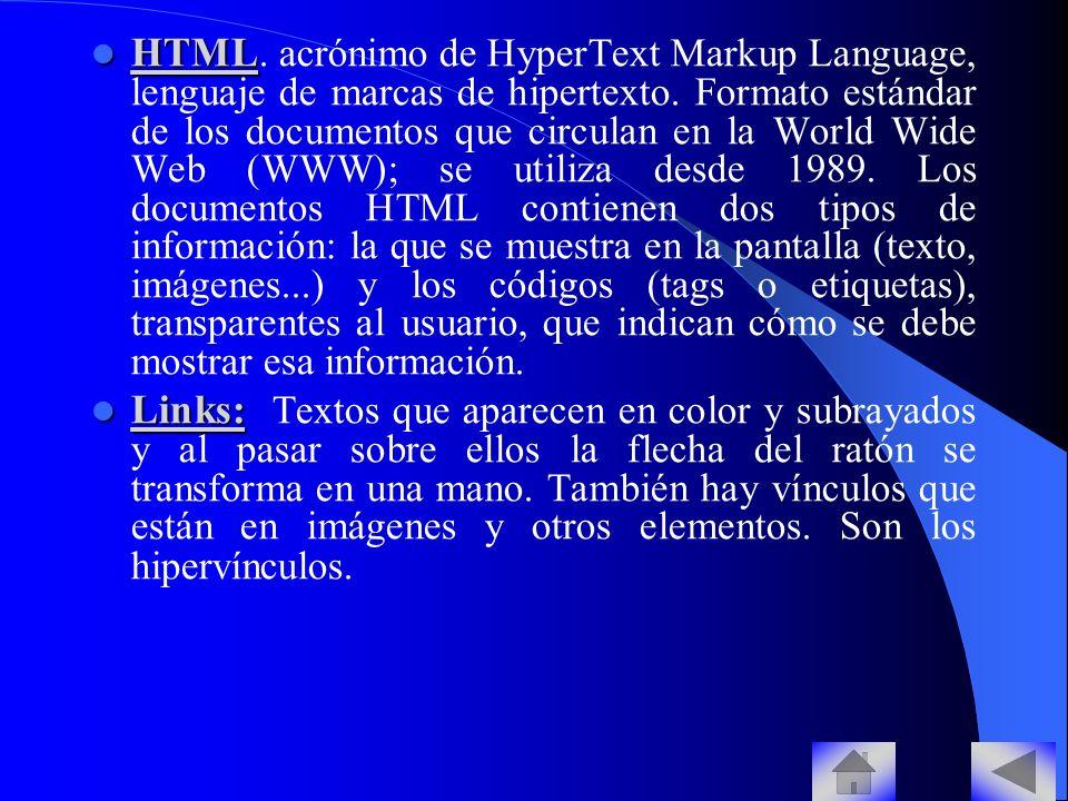 HTML. acrónimo de HyperText Markup Language, lenguaje de marcas de hipertexto. Formato estándar de los documentos que circulan en la World Wide Web (WWW); se utiliza desde 1989. Los documentos HTML contienen dos tipos de información: la que se muestra en la pantalla (texto, imágenes...) y los códigos (tags o etiquetas), transparentes al usuario, que indican cómo se debe mostrar esa información.