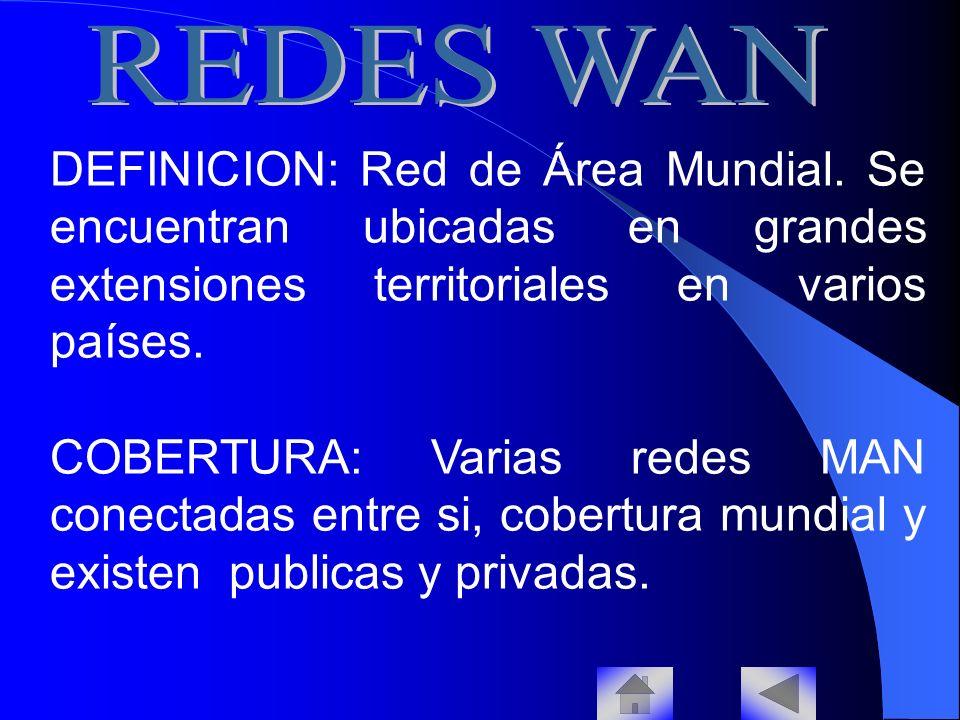 REDES WAN DEFINICION: Red de Área Mundial. Se encuentran ubicadas en grandes extensiones territoriales en varios países.