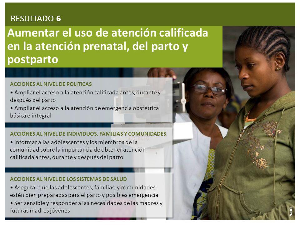 RESULTADO 6 Aumentar el uso de atención calificada en la atención prenatal, del parto y postparto. ACCIONES AL NIVEL DE POLITICAS.
