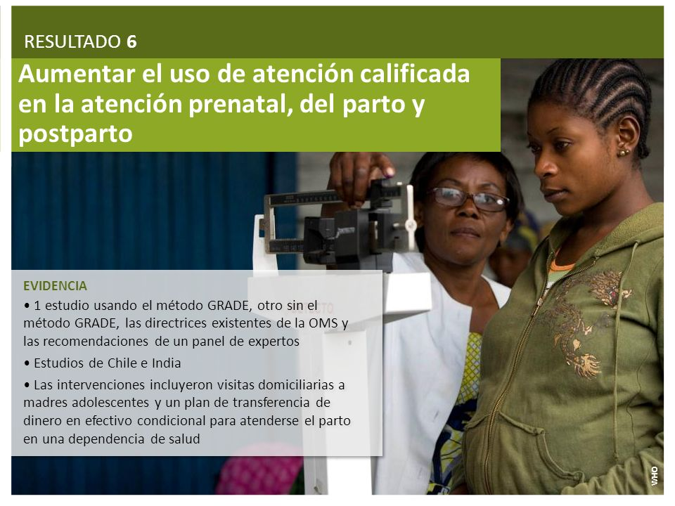RESULTADO 6 Aumentar el uso de atención calificada en la atención prenatal, del parto y postparto. EVIDENCIA.