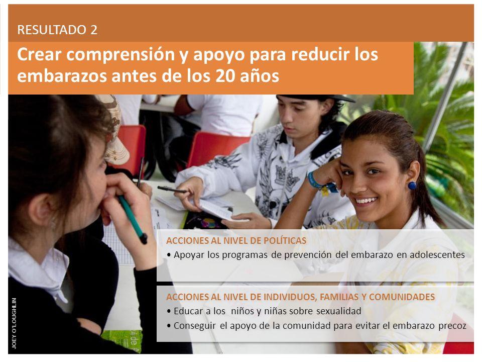 RESULTADO 2 Crear comprensión y apoyo para reducir los embarazos antes de los 20 años. ACCIONES AL NIVEL DE POLÍTICAS.