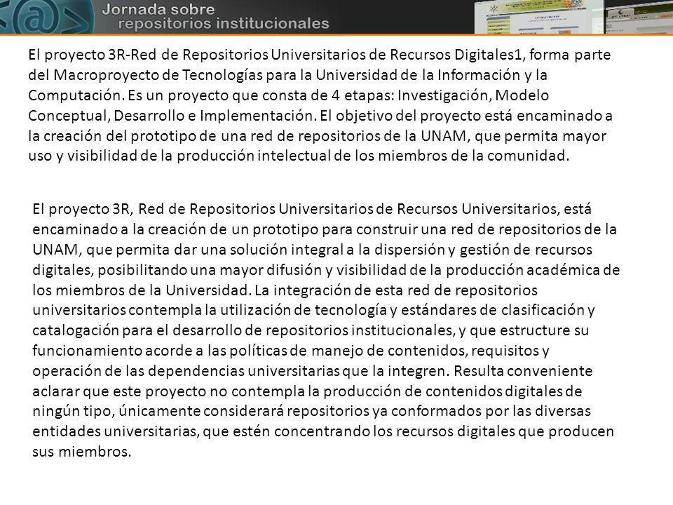 El proyecto 3R-Red de Repositorios Universitarios de Recursos Digitales1, forma parte del Macroproyecto de Tecnologías para la Universidad de la Información y la Computación. Es un proyecto que consta de 4 etapas: Investigación, Modelo Conceptual, Desarrollo e Implementación. El objetivo del proyecto está encaminado a la creación del prototipo de una red de repositorios de la UNAM, que permita mayor uso y visibilidad de la producción intelectual de los miembros de la comunidad.