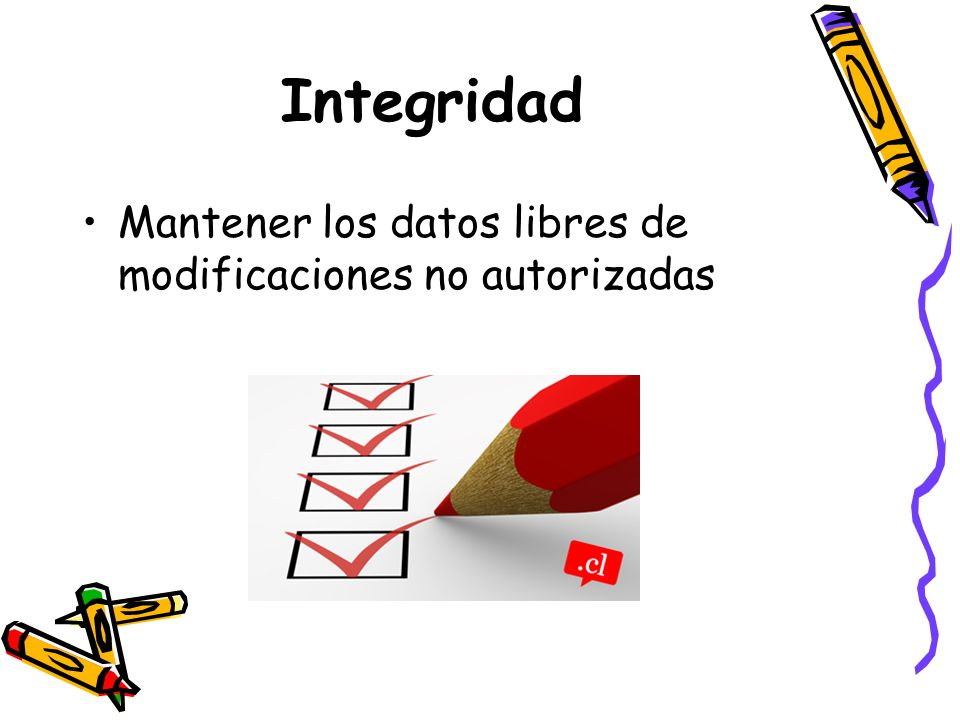 Integridad Mantener los datos libres de modificaciones no autorizadas
