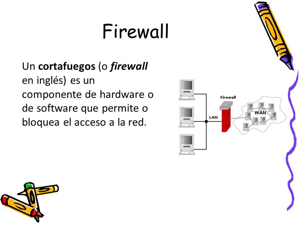 Firewall Un cortafuegos (o firewall en inglés) es un componente de hardware o de software que permite o bloquea el acceso a la red.