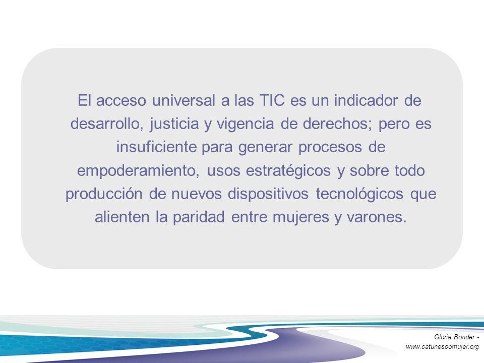 El acceso universal a las TIC es un indicador de desarrollo, justicia y vigencia de derechos; pero es insuficiente para generar procesos de empoderamiento, usos estratégicos y sobre todo producción de nuevos dispositivos tecnológicos que alienten la paridad entre mujeres y varones.
