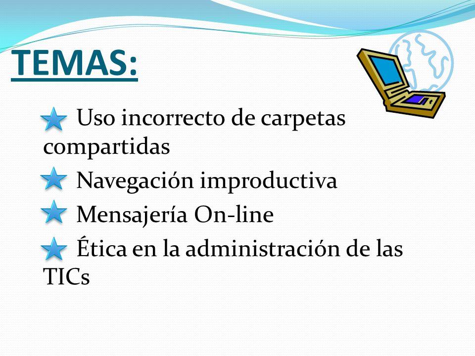 TEMAS: Uso incorrecto de carpetas compartidas Navegación improductiva Mensajería On-line Ética en la administración de las TICs