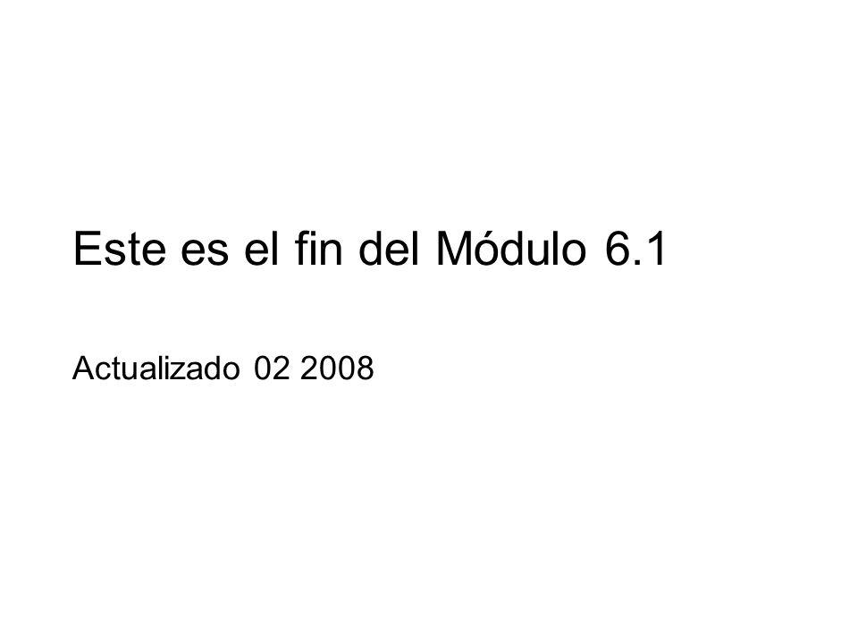Este es el fin del Módulo 6.1 Actualizado 02 2008