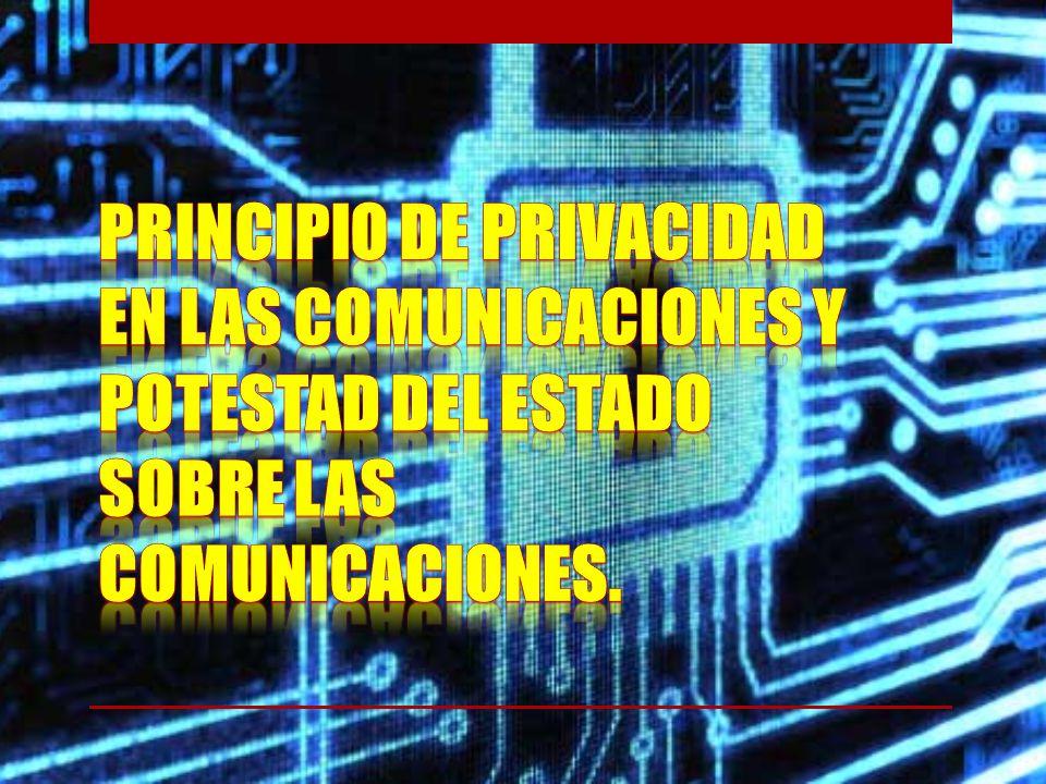 PRINCIPIO DE PRIVACIDAD EN LAS COMUNICACIONES Y POTESTAD DEL ESTADO SOBRE LAS COMUNICACIONES.