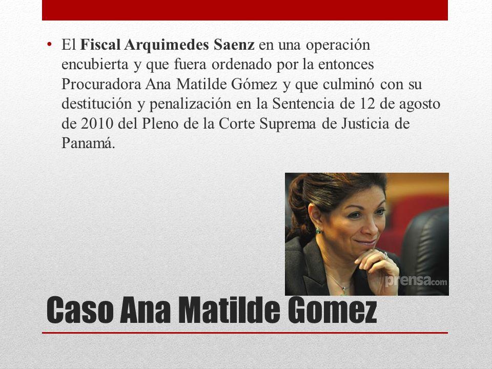 El Fiscal Arquimedes Saenz en una operación encubierta y que fuera ordenado por la entonces Procuradora Ana Matilde Gómez y que culminó con su destitución y penalización en la Sentencia de 12 de agosto de 2010 del Pleno de la Corte Suprema de Justicia de Panamá.