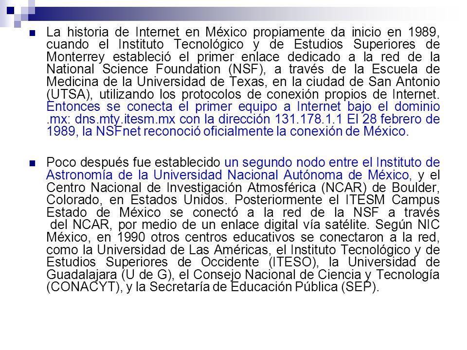 La historia de Internet en México propiamente da inicio en 1989, cuando el Instituto Tecnológico y de Estudios Superiores de Monterrey estableció el primer enlace dedicado a la red de la National Science Foundation (NSF), a través de la Escuela de Medicina de la Universidad de Texas, en la ciudad de San Antonio (UTSA), utilizando los protocolos de conexión propios de Internet. Entonces se conecta el primer equipo a Internet bajo el dominio .mx: dns.mty.itesm.mx con la dirección 131.178.1.1 El 28 febrero de 1989, la NSFnet reconoció oficialmente la conexión de México.