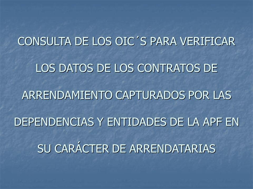 CONSULTA DE LOS OIC´S PARA VERIFICAR LOS DATOS DE LOS CONTRATOS DE ARRENDAMIENTO CAPTURADOS POR LAS DEPENDENCIAS Y ENTIDADES DE LA APF EN SU CARÁCTER DE ARRENDATARIAS