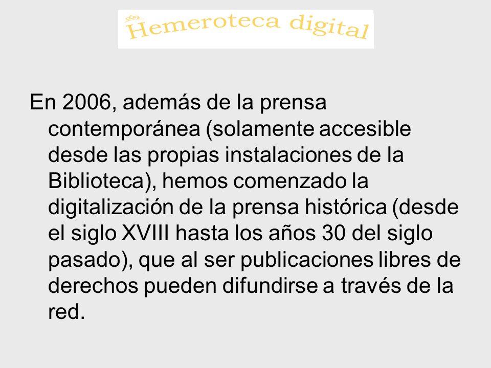 En 2006, además de la prensa contemporánea (solamente accesible desde las propias instalaciones de la Biblioteca), hemos comenzado la digitalización de la prensa histórica (desde el siglo XVIII hasta los años 30 del siglo pasado), que al ser publicaciones libres de derechos pueden difundirse a través de la red.
