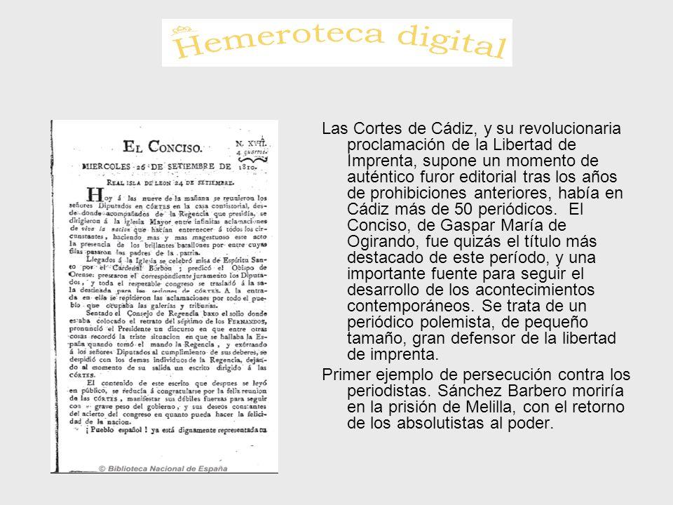 Las Cortes de Cádiz, y su revolucionaria proclamación de la Libertad de Imprenta, supone un momento de auténtico furor editorial tras los años de prohibiciones anteriores, había en Cádiz más de 50 periódicos. El Conciso, de Gaspar María de Ogirando, fue quizás el título más destacado de este período, y una importante fuente para seguir el desarrollo de los acontecimientos contemporáneos. Se trata de un periódico polemista, de pequeño tamaño, gran defensor de la libertad de imprenta.