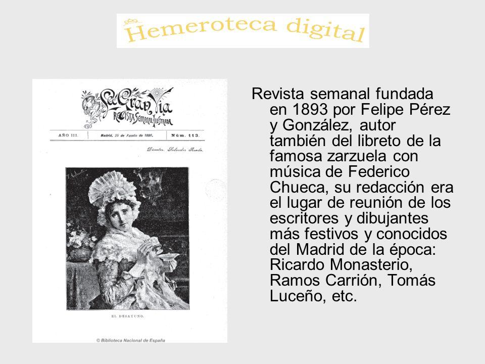 Revista semanal fundada en 1893 por Felipe Pérez y González, autor también del libreto de la famosa zarzuela con música de Federico Chueca, su redacción era el lugar de reunión de los escritores y dibujantes más festivos y conocidos del Madrid de la época: Ricardo Monasterio, Ramos Carrión, Tomás Luceño, etc.