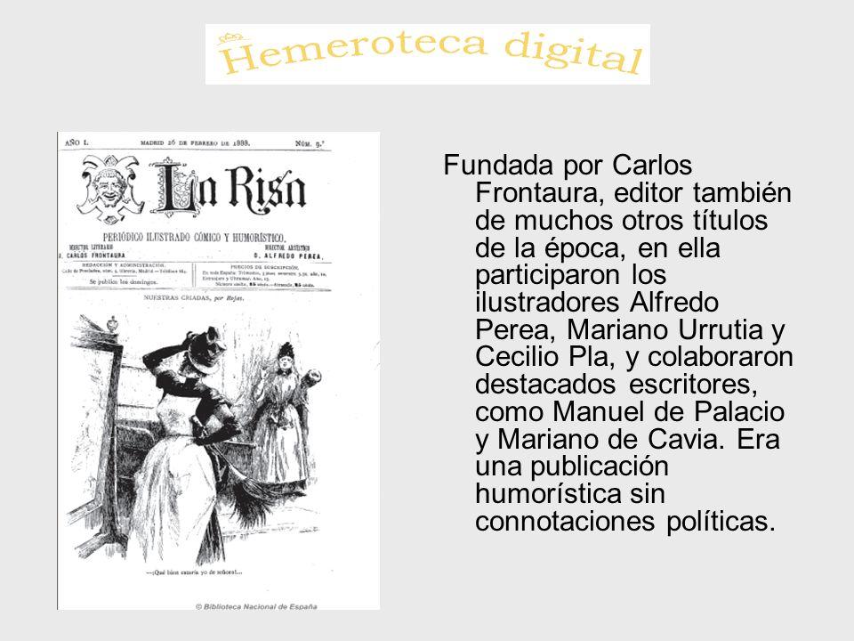 Fundada por Carlos Frontaura, editor también de muchos otros títulos de la época, en ella participaron los ilustradores Alfredo Perea, Mariano Urrutia y Cecilio Pla, y colaboraron destacados escritores, como Manuel de Palacio y Mariano de Cavia.