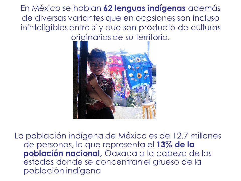 En México se hablan 62 lenguas indígenas además de diversas variantes que en ocasiones son incluso ininteligibles entre sí y que son producto de culturas originarias de su territorio.
