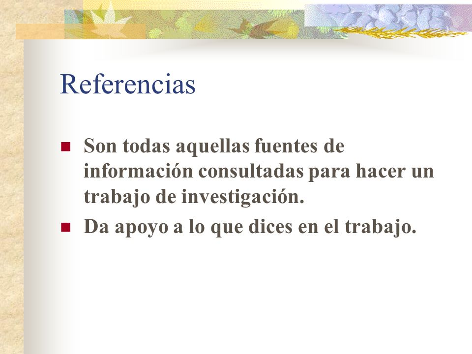 Referencias Son todas aquellas fuentes de información consultadas para hacer un trabajo de investigación.