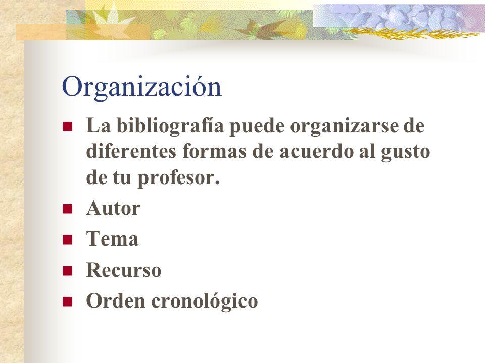 Organización La bibliografía puede organizarse de diferentes formas de acuerdo al gusto de tu profesor.