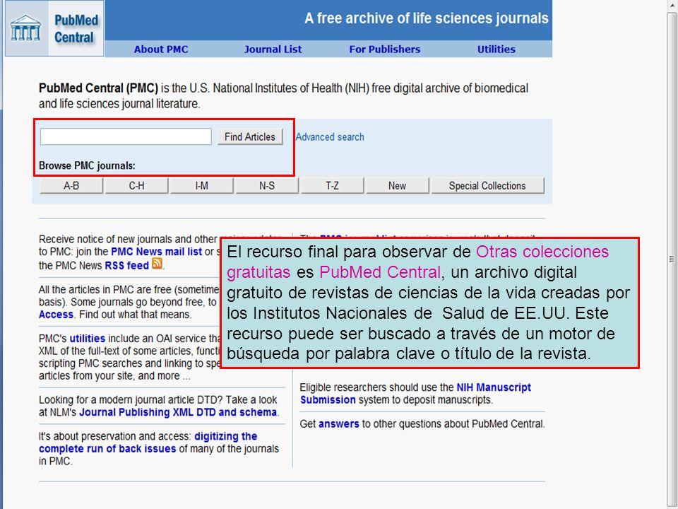 El recurso final para observar de Otras colecciones gratuitas es PubMed Central, un archivo digital gratuito de revistas de ciencias de la vida creadas por los Institutos Nacionales de Salud de EE.UU. Este recurso puede ser buscado a través de un motor de búsqueda por palabra clave o título de la revista.