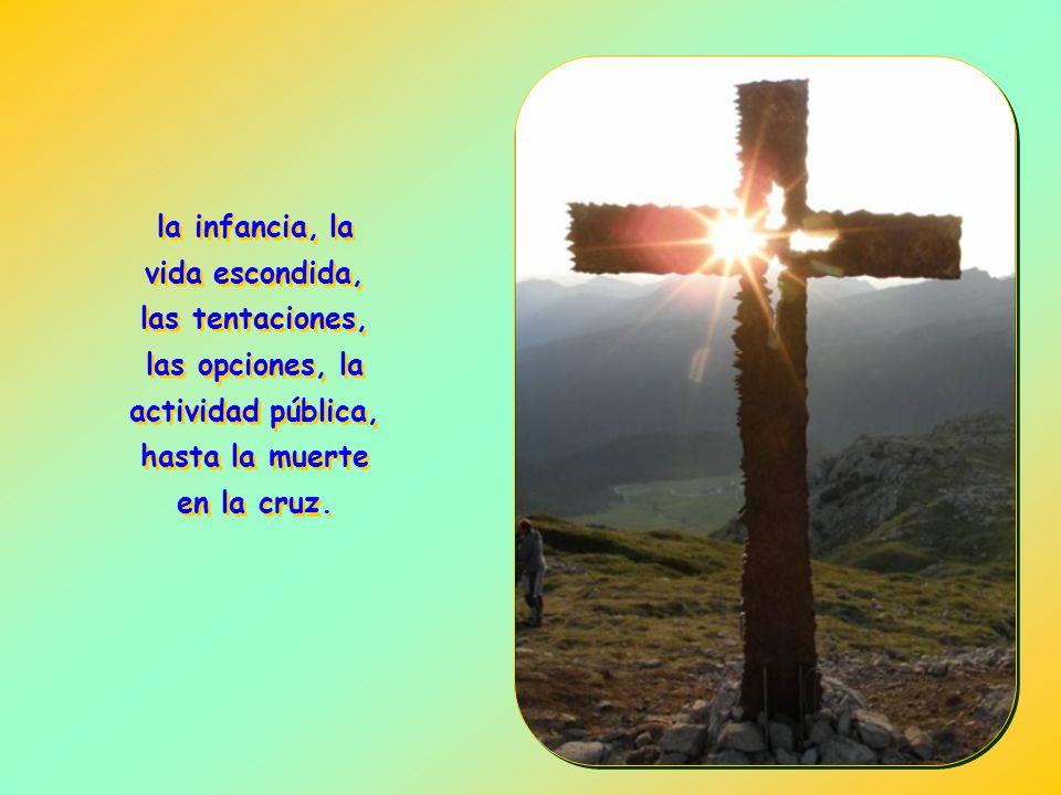 la infancia, la vida escondida, las tentaciones, las opciones, la actividad pública, hasta la muerte en la cruz.