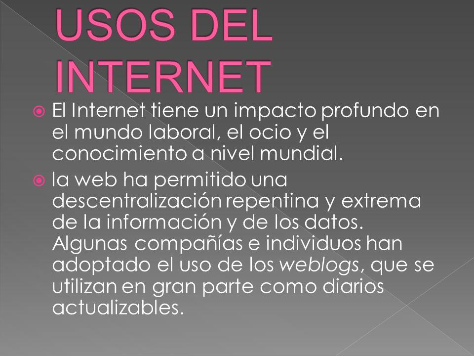 USOS DEL INTERNET El Internet tiene un impacto profundo en el mundo laboral, el ocio y el conocimiento a nivel mundial.