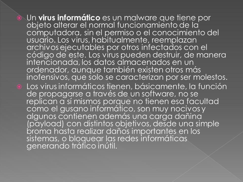 Un virus informático es un malware que tiene por objeto alterar el normal funcionamiento de la computadora, sin el permiso o el conocimiento del usuario. Los virus, habitualmente, reemplazan archivos ejecutables por otros infectados con el código de este. Los virus pueden destruir, de manera intencionada, los datos almacenados en un ordenador, aunque también existen otros más inofensivos, que solo se caracterizan por ser molestos.