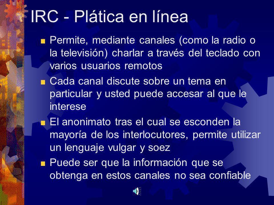 IRC - Plática en línea Permite, mediante canales (como la radio o la televisión) charlar a través del teclado con varios usuarios remotos.