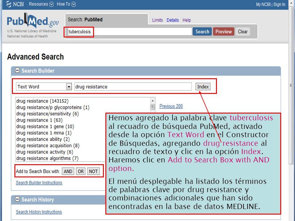 Hemos agregado la palabra clave tuberculosis al recuadro de búsqueda PubMed, activado desde la opción Text Word en el Constructor de Búsquedas, agregando drug resistance al recuadro de texto y clic en la opción Index. Haremos clic en Add to Search Box with AND option.