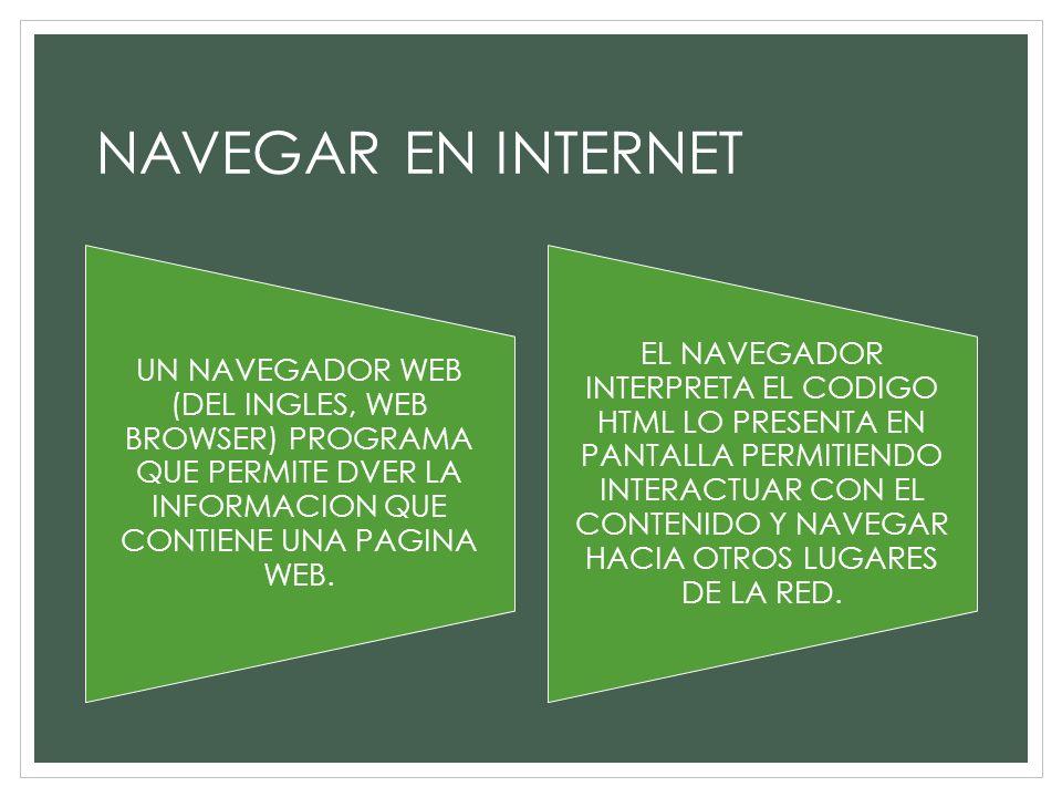 NAVEGAR EN INTERNET UN NAVEGADOR WEB (DEL INGLES, WEB BROWSER) PROGRAMA QUE PERMITE DVER LA INFORMACION QUE CONTIENE UNA PAGINA WEB.