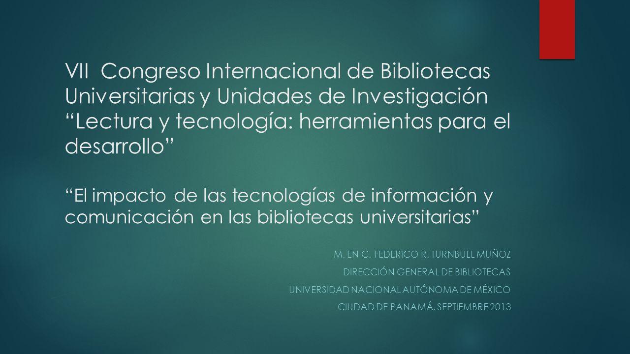 VII Congreso Internacional de Bibliotecas Universitarias y Unidades de Investigación Lectura y tecnología: herramientas para el desarrollo El impacto de las tecnologías de información y comunicación en las bibliotecas universitarias