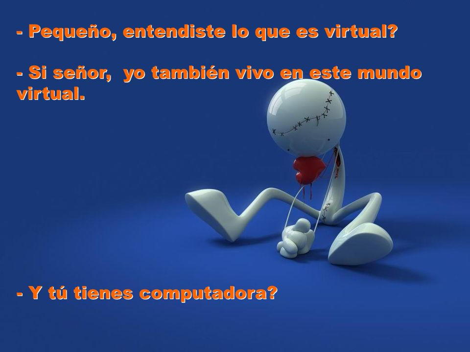 - Pequeño, entendiste lo que es virtual