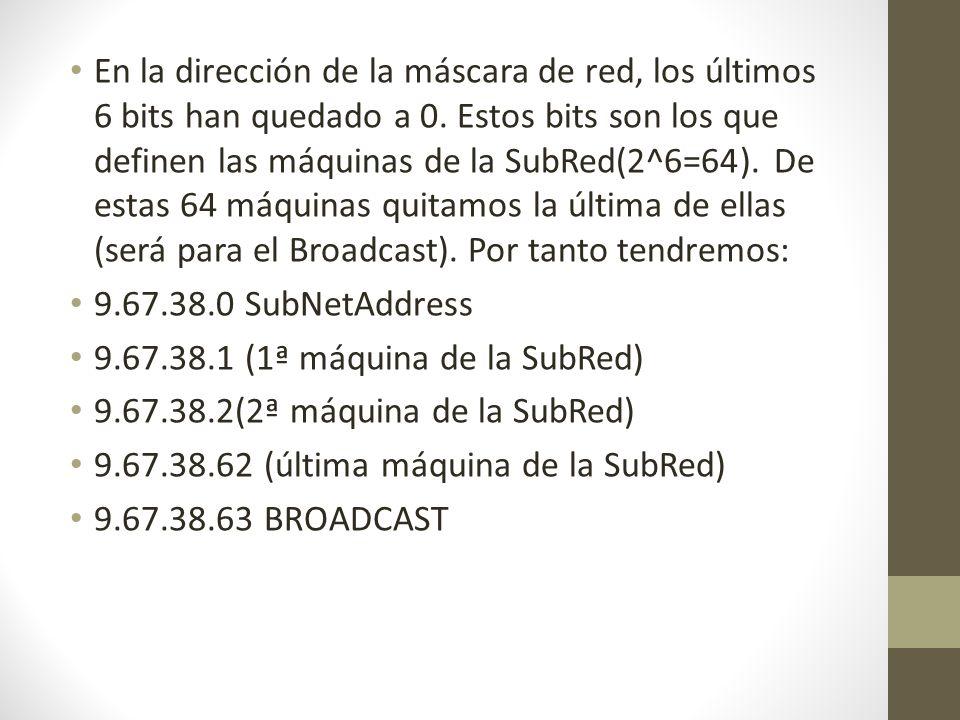 En la dirección de la máscara de red, los últimos 6 bits han quedado a 0. Estos bits son los que definen las máquinas de la SubRed(2^6=64). De estas 64 máquinas quitamos la última de ellas (será para el Broadcast). Por tanto tendremos: