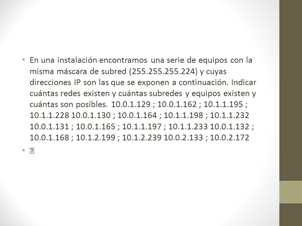 En una instalación encontramos una serie de equipos con la misma máscara de subred (255.255.255.224) y cuyas direcciones IP son las que se exponen a continuación. Indicar cuántas redes existen y cuántas subredes y equipos existen y cuántas son posibles. 10.0.1.129 ; 10.0.1.162 ; 10.1.1.195 ; 10.1.1.228 10.0.1.130 ; 10.0.1.164 ; 10.1.1.198 ; 10.1.1.232 10.0.1.131 ; 10.0.1.165 ; 10.1.1.197 ; 10.1.1.233 10.0.1.132 ; 10.0.1.168 ; 10.1.2.199 ; 10.1.2.239 10.0.2.133 ; 10.0.2.172