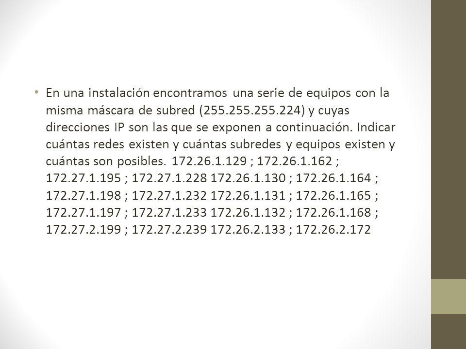 En una instalación encontramos una serie de equipos con la misma máscara de subred (255.255.255.224) y cuyas direcciones IP son las que se exponen a continuación.