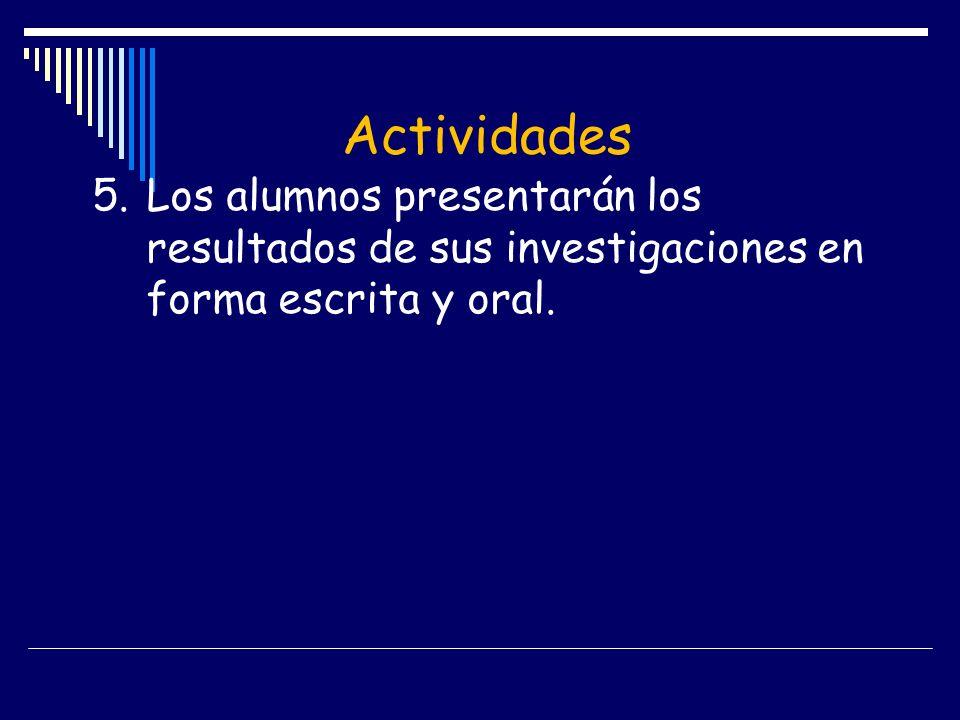 Actividades5. Los alumnos presentarán los resultados de sus investigaciones en forma escrita y oral.