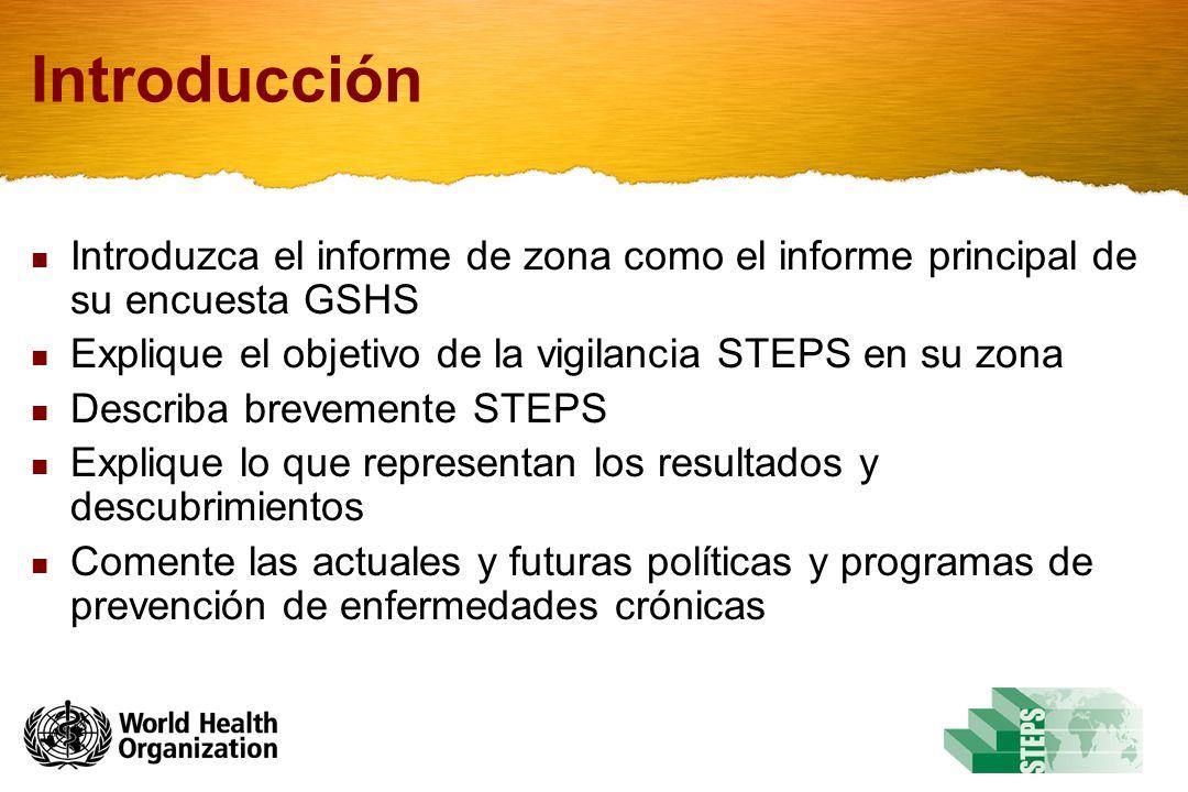 Introducción Introduzca el informe de zona como el informe principal de su encuesta GSHS. Explique el objetivo de la vigilancia STEPS en su zona.