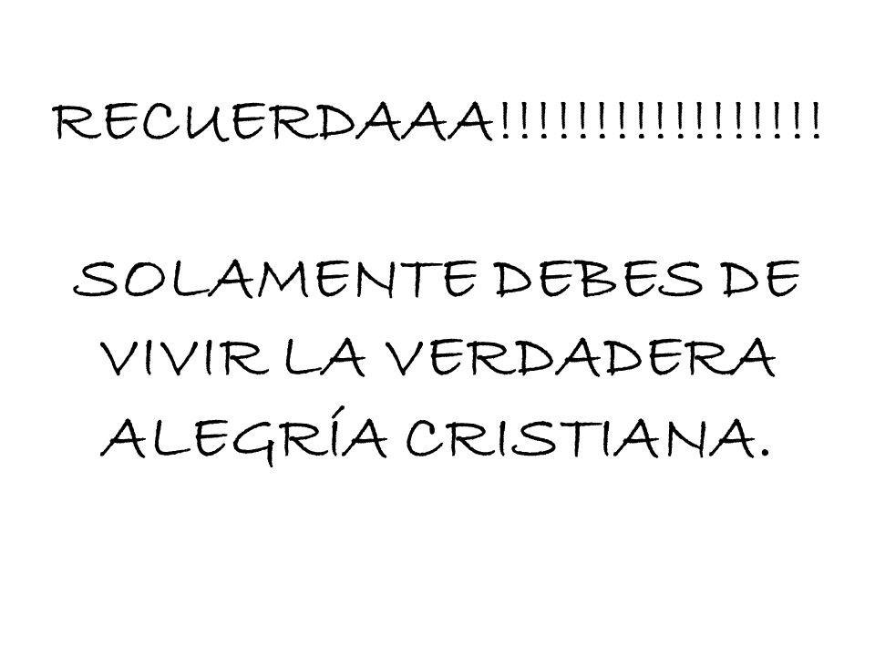 SOLAMENTE DEBES DE VIVIR LA VERDADERA ALEGRÍA CRISTIANA.