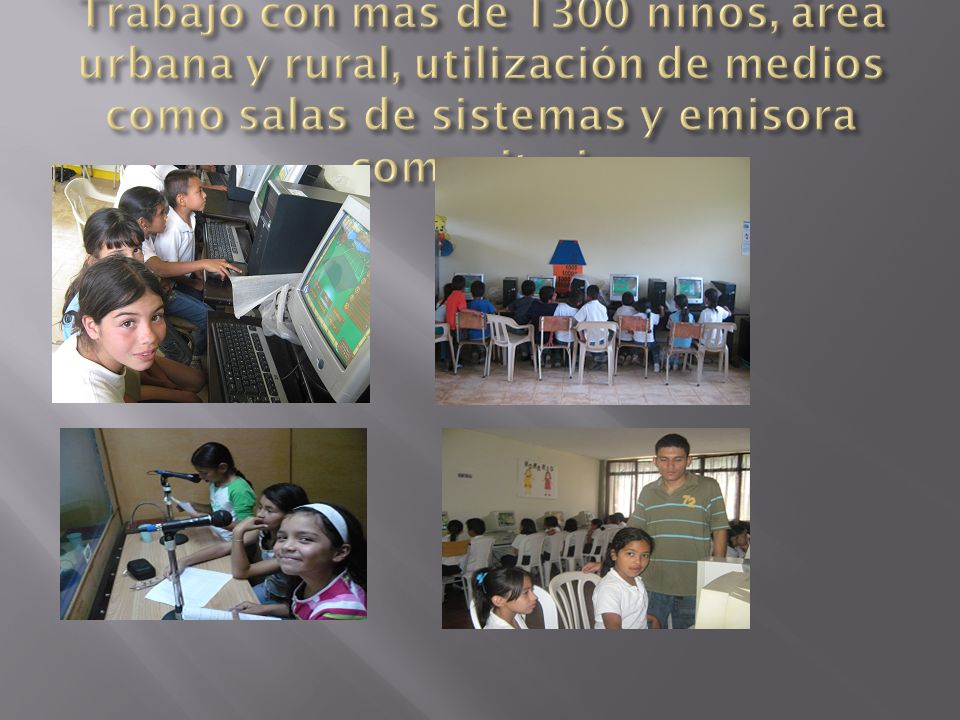 Trabajo con mas de 1300 niños, área urbana y rural, utilización de medios como salas de sistemas y emisora comunitaria