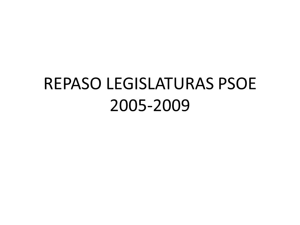 REPASO LEGISLATURAS PSOE 2005-2009