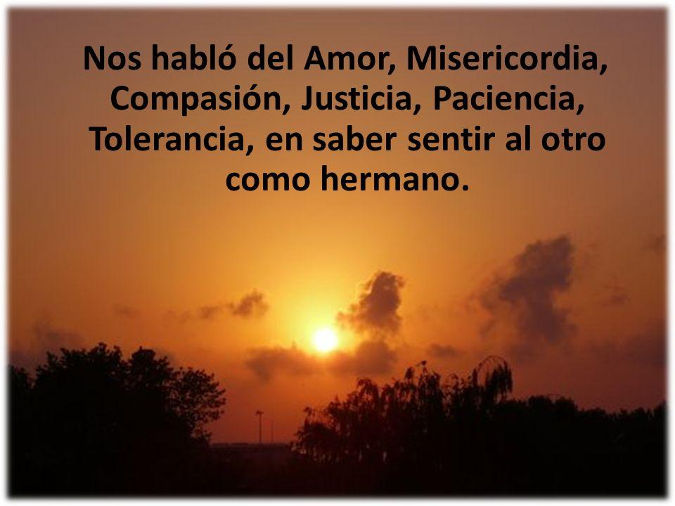 Nos habló del Amor, Misericordia, Compasión, Justicia, Paciencia, Tolerancia, en saber sentir al otro como hermano.