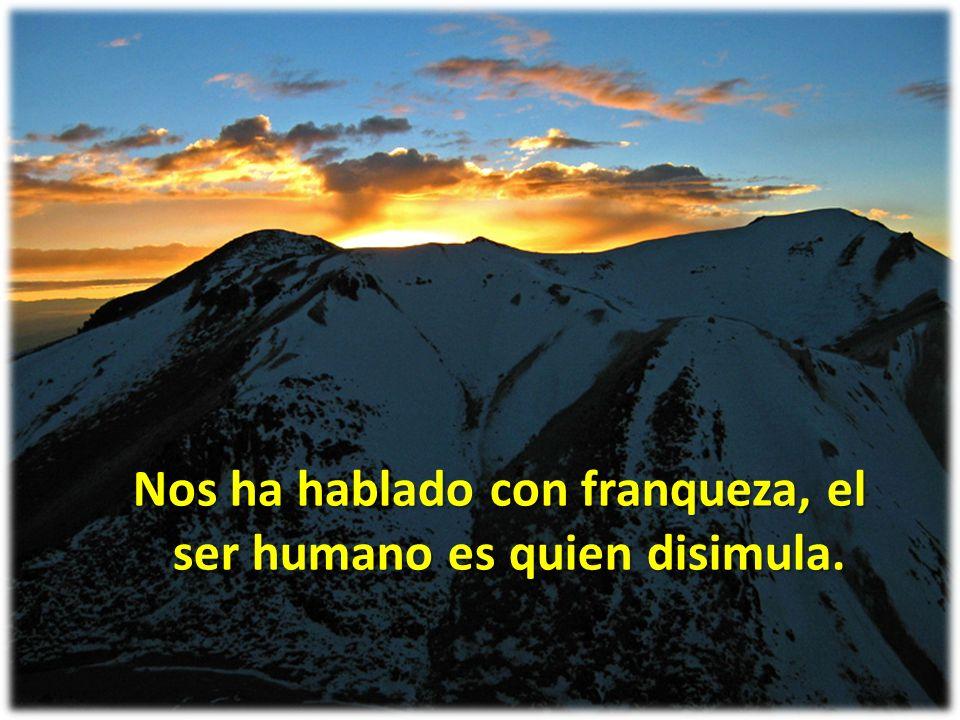Nos ha hablado con franqueza, el ser humano es quien disimula.