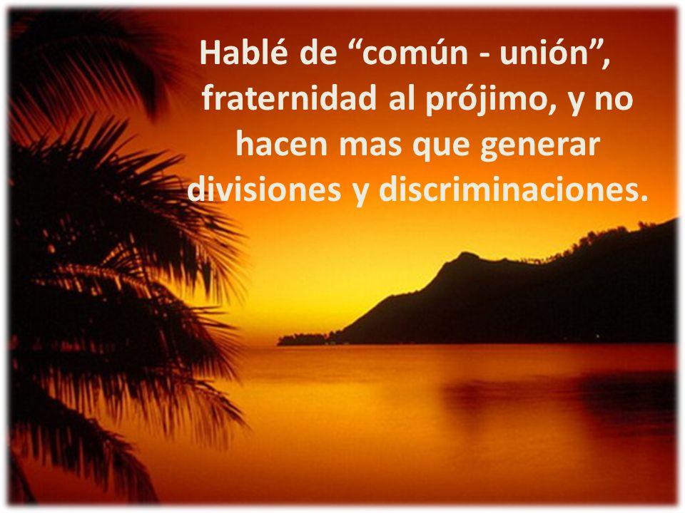 Hablé de común - unión , fraternidad al prójimo, y no hacen mas que generar divisiones y discriminaciones.