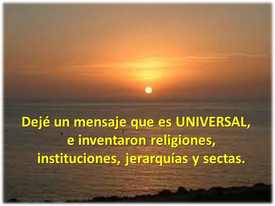 Dejé un mensaje que es UNIVERSAL, e inventaron religiones, instituciones, jerarquías y sectas.
