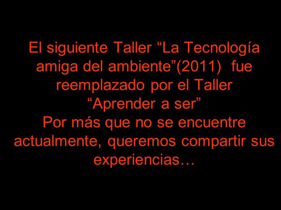 El siguiente Taller La Tecnología amiga del ambiente (2011) fue reemplazado por el Taller Aprender a ser Por más que no se encuentre actualmente, queremos compartir sus experiencias…