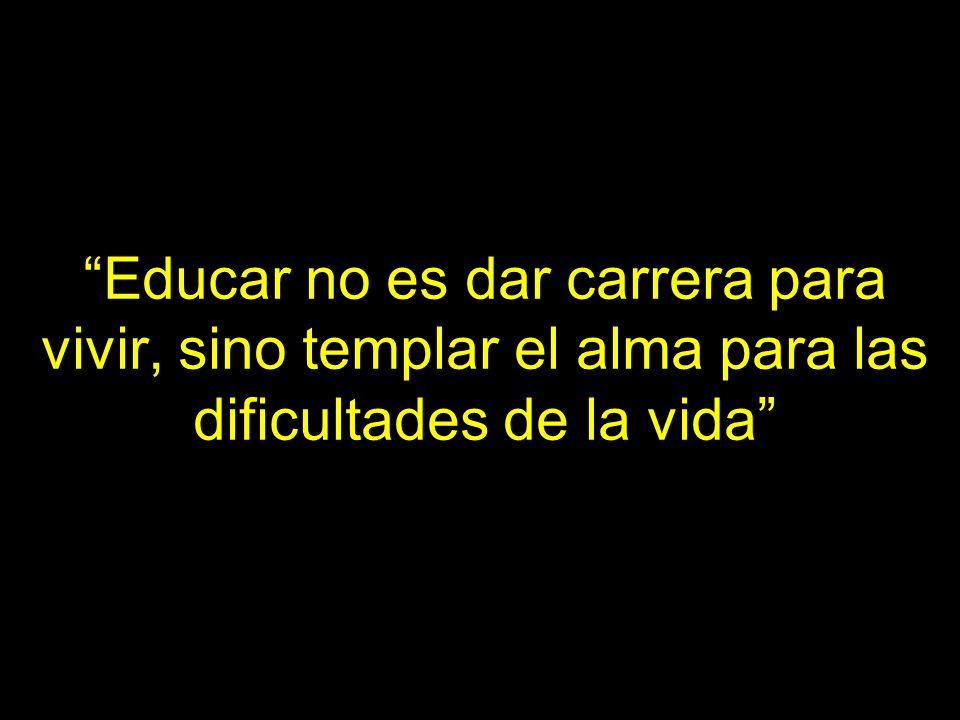 Educar no es dar carrera para vivir, sino templar el alma para las dificultades de la vida