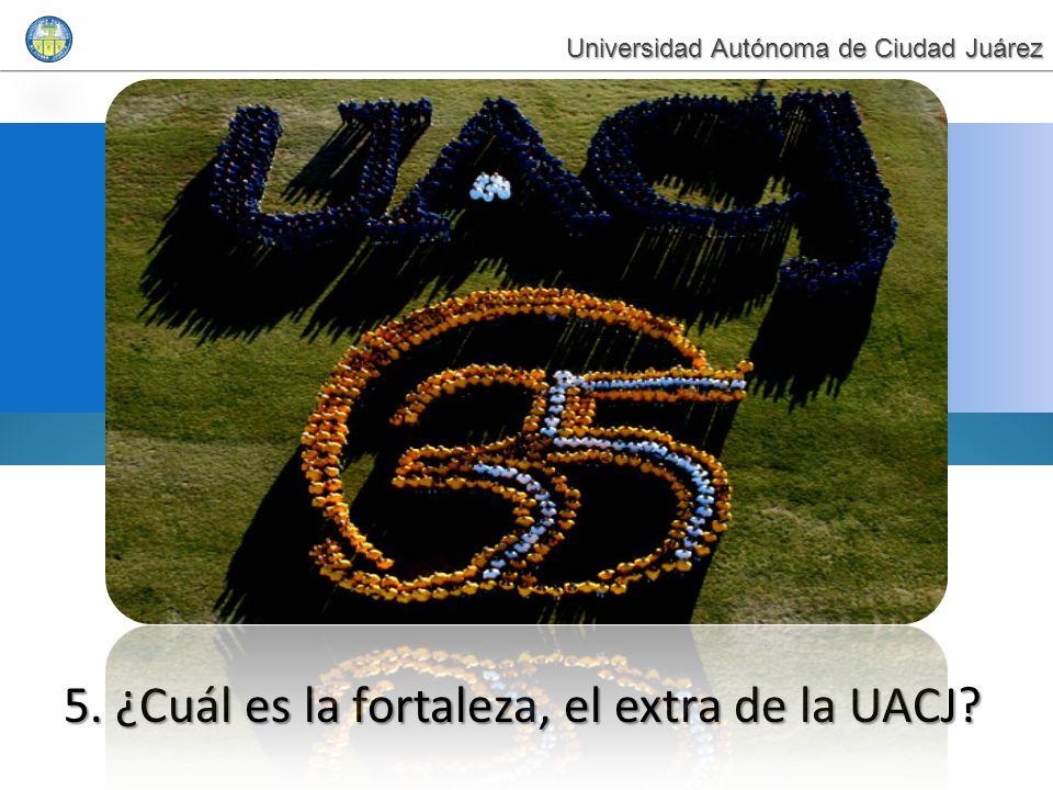 5. ¿Cuál es la fortaleza, el extra de la UACJ