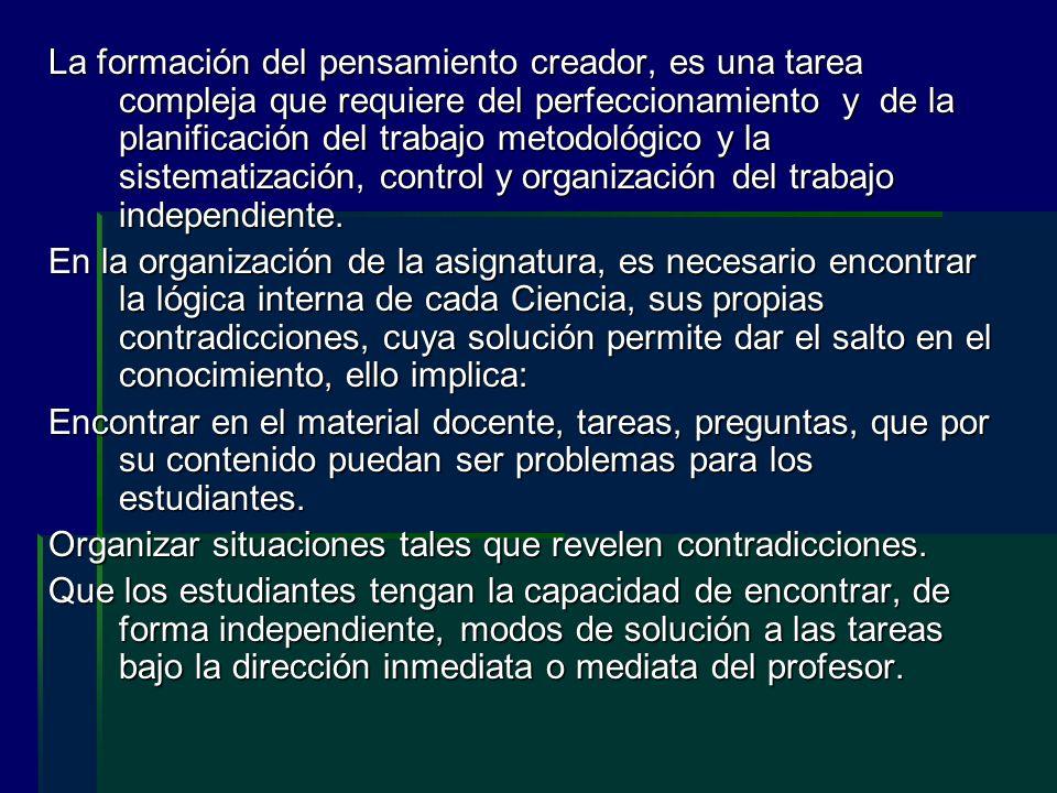 La formación del pensamiento creador, es una tarea compleja que requiere del perfeccionamiento y de la planificación del trabajo metodológico y la sistematización, control y organización del trabajo independiente.