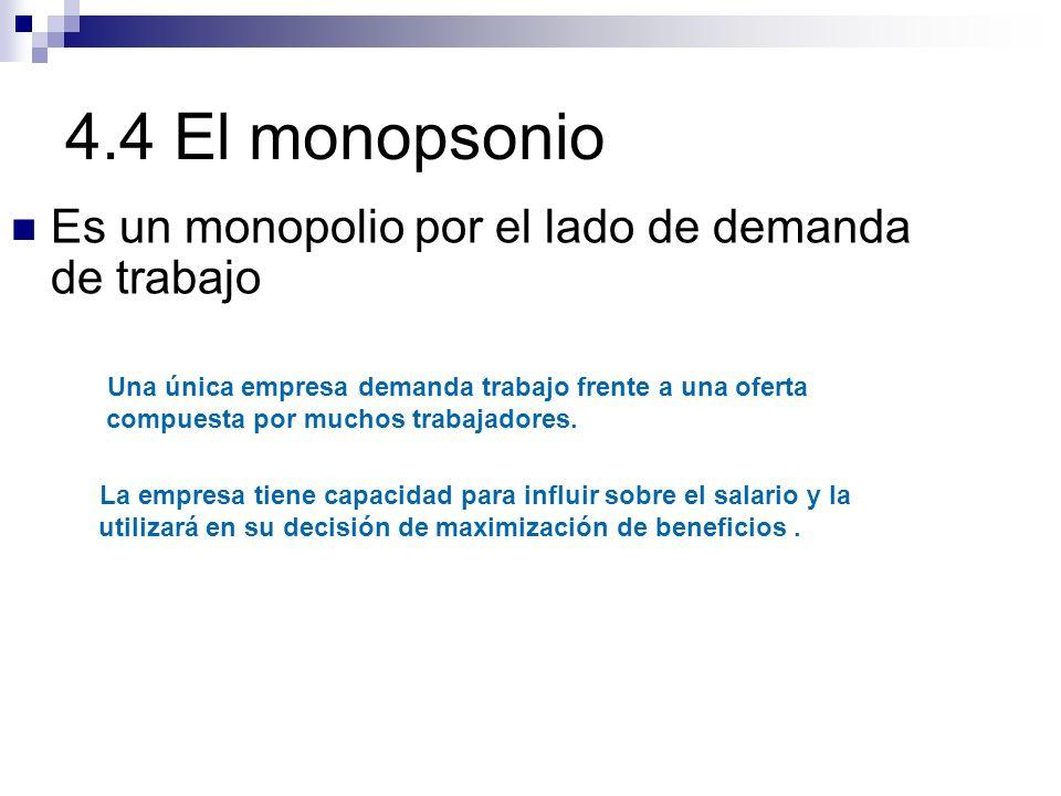 4.4 El monopsonio Es un monopolio por el lado de demanda de trabajo
